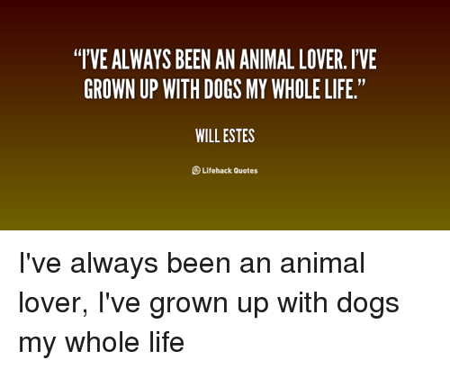 Ive Always Been An Animal Lover Ive Grown Up With Dogs My Whole Life