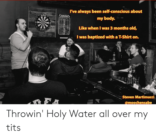 Tits, Cricket, and Water: I've always been self-conscious about  Cricketeer  T2  my body.  SAMSUN  CRICKET  20  19  Dayiz  16  Like when I was 3 months old,  2.  I was baptized with a T-Shirt on.  pring  anc  ner  mels  Steven Martimucci  FA  @moochensabe Throwin' Holy Water all over my tits