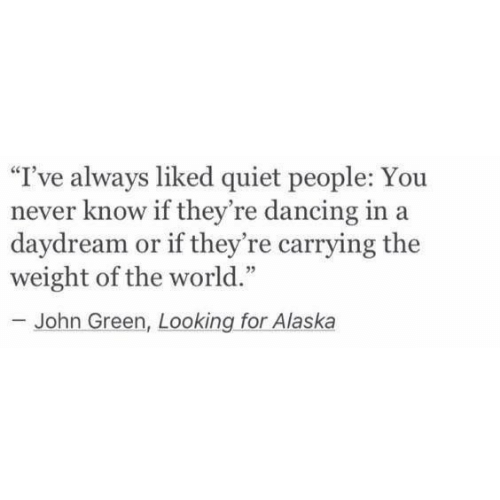 """Dancing, Alaska, and Quiet: I've always liked quiet people: You  never know if they're dancing in a  ay  dream or if they're carrying the  weight of the world.""""  93  John Green, Looking for Alaska"""