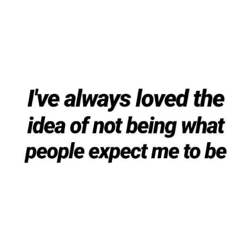 Idea, What, and Always: Ive always loved the  idea of not being what  people expect me to be