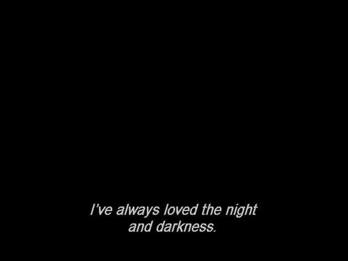 Darkness, Always, and  Night: I've always loved the night  and darkness