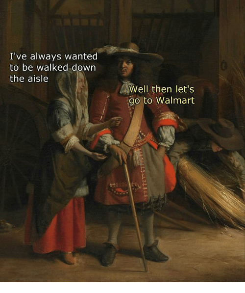 Walmart, Classical Art, and Wanted: I've always wanted  to be Walked down  the aisle  Well then let's  go to Walmart