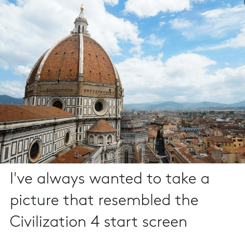 A Picture, Civilization, and Wanted: I've always wanted to take a picture that resembled the Civilization 4 start screen