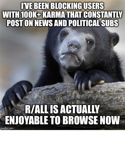 News, Politics, and Karma: IVE BEEN BLOCKING USERS  WITH 100K+ KARMA THAT CONSTANTLY  POST ON NEWS AND POLITICAL SUBS  R/ALL IS ACTUALLY  ENJOYABLE TO BROWSE NOW  imgflip.com Seeing as politics have spread to all subs, this has been really refreshing.