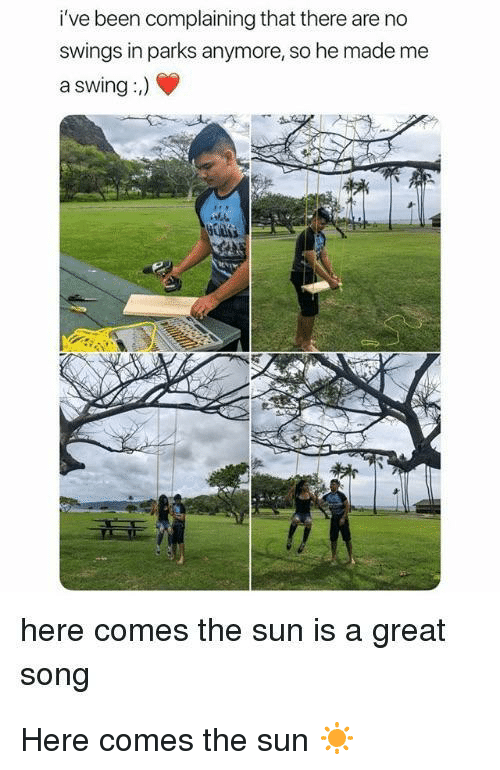 Been, Sun, and The Sun: i've  been  complaining  that  there  are  no  swings in parks anymore, so he made me  a swing:)  here comes the sun is a great  song <p>Here comes the sun ☀️</p>