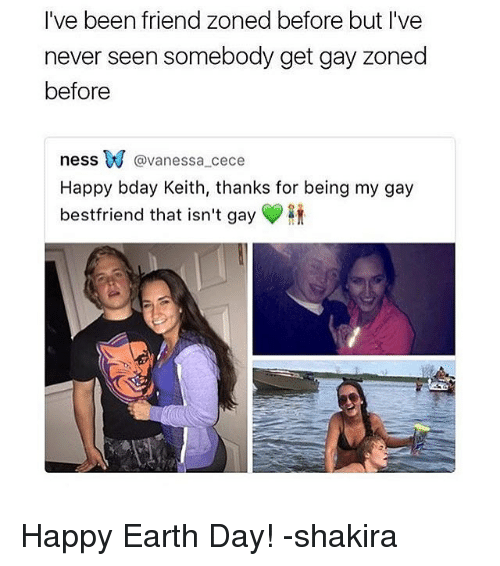 Memes, Shakira, and Earth: I've been friend zoned before but I've  never seen somebody get gay zoned  before  ness W @Vanessa Cece  Happy bday Keith, thanks for being my gay  bestfriend that isn't gay Happy Earth Day! -shakira