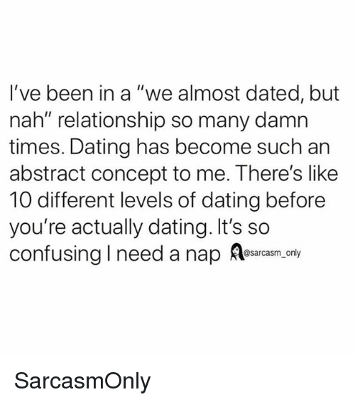 "Dating, Funny, and Memes: I've been in a ""we almost dated, but  nah"" relationship so many damn  times. Dating has become such an  abstract concept to me. There's like  10 different levels of dating before  you're actually dating. It's so  confusing I need a nap ea.ony SarcasmOnly"