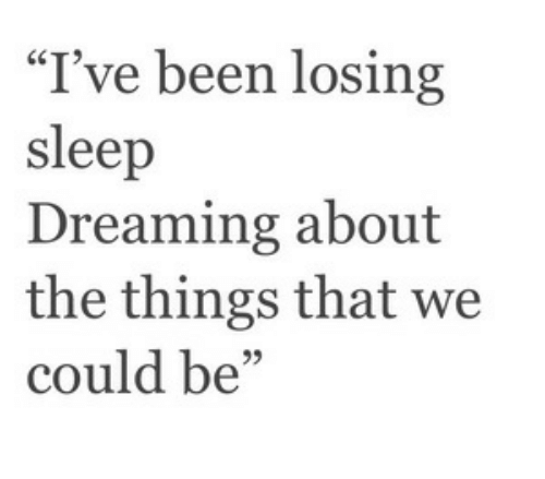"""Sleep, Been, and Losing: """"I've been losing  sleep  Dreaming about  the things that we  could be"""""""