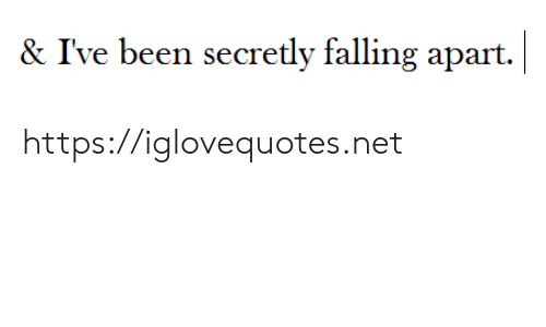 Been, Net, and Href:    & I've been secretly falling apart. https://iglovequotes.net
