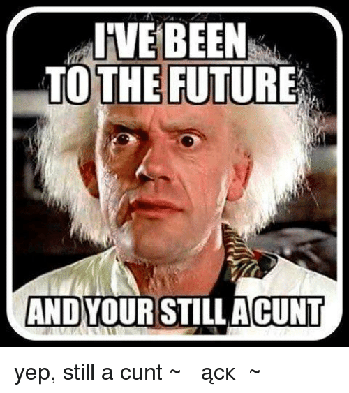 ive been to the future and your still acunt yep 14733158 ive been to the future and your still acunt yep still a cunt