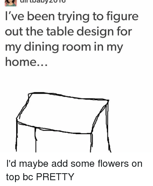 Memes, Flowers, and Home: I've been trying to figure  out the table design for  my dining room in my  home I'd maybe add some flowers on top bc PRETTY