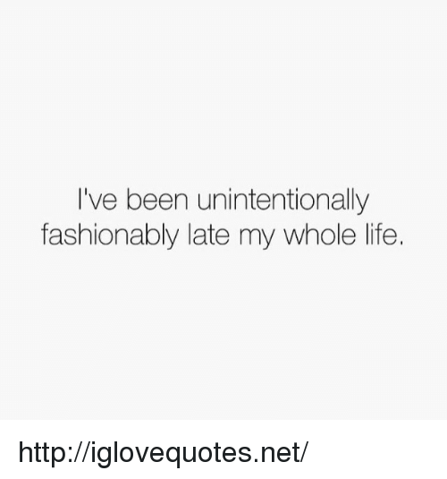 Life, Http, and Been: I've been unintentionally  fashionably late my whole life. http://iglovequotes.net/