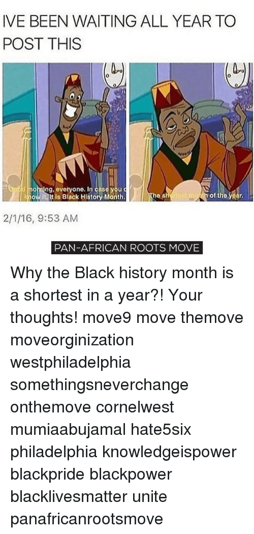 Black History Month, Memes, and 🤖: IVE BEEN WAITING ALL YEAR TO  POST THIS  he  know it, it is Black History Month.  2/1/16, 9:53 AM  PAN-AFRICAN ROOTS MOVE Why the Black history month is a shortest in a year?! Your thoughts! move9 move themove moveorginization westphiladelphia somethingsneverchange onthemove cornelwest mumiaabujamal hate5six philadelphia knowledgeispower blackpride blackpower blacklivesmatter unite panafricanrootsmove