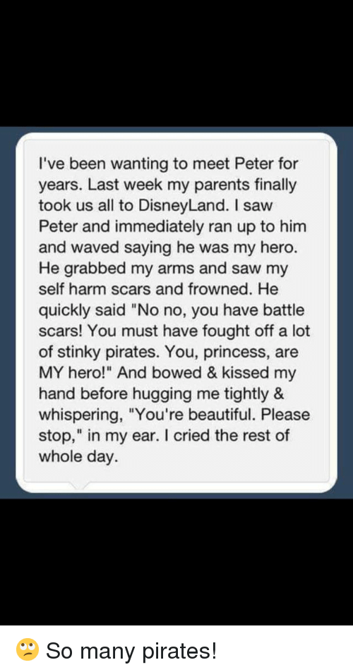 """Beautiful, Disneyland, and Parents: I've been wanting to meet Peter for  years. Last week my parents finally  took us all to DisneyLand. I saw  Peter and immediately ran up to him  and waved saying he was my hero.  He grabbed my arms and saw my  self harm scars and frowned. He  quickly said """"No no, you have battle  scars! You must have fought off a lot  of stinky pirates. You, princess, are  MY hero!"""" And bowed & kissed my  hand before hugging me tightly &  whispering, """"You're beautiful. Please  stop,"""" in my ear. I cried the rest of  whole day."""