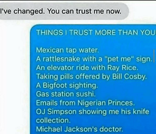 """Bigfoot, Bill Cosby, and Doctor: I've changed. You can trust me now.  THINGS I TRUST MORE THAN YOU  Mexican tap water.  A rattlesnake with a """"pet me"""" sign.  An elevator ride with Ray Rice  Taking pills offered by Bill Cosby.  A Bigfoot sighting.  Gas station sushi.  Emails from Nigerian Princes.  OJ Simpson showing me his knife  collection.  Michael Jackson's doctor."""