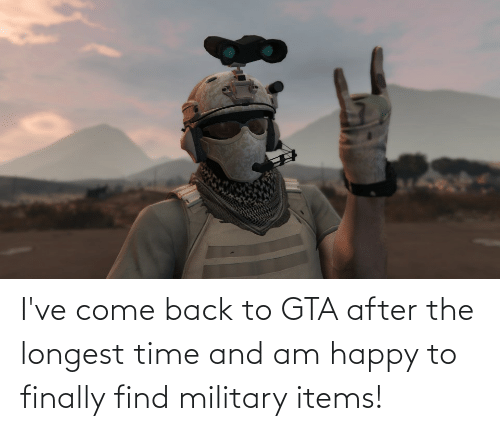 Happy, Time, and Military: I've come back to GTA after the longest time and am happy to finally find military items!