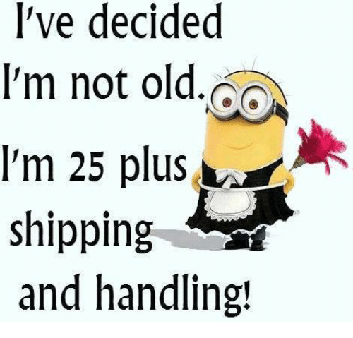 I've Decided I'm Not Old I'm 25 Plus Shipping and Handling ...
