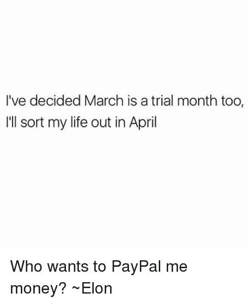 Life, Memes, and Money: I've decided March is a trial month too.  'll sort my life out in April Who wants to PayPal me money? ~Elon