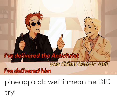 Target, Tumblr, and Blog: i've delivered the Antichrist  you didn't deliver shit  i've delivered him  PINEAPPICAL pineappical:  well i mean he DID try