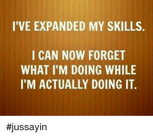 Dank, 🤖, and Can: I'VE EXPANDED MY SKILLS  I CAN NOW FORGET  WHAT I'M DOING WHILE  I'M ACTUALLY DOING IT. #jussayin