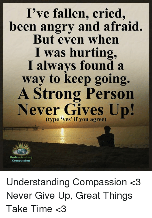"Memes, Time, and Angry: I've fallen, cried,  been angry and afraid.  But even when  I was hurting,  I always found a  way to keep going.  A Strong Person  Never Gives Up!  ""yes' if you agree)  Understanding  Compassion Understanding Compassion <3  Never Give Up, Great Things Take Time <3"
