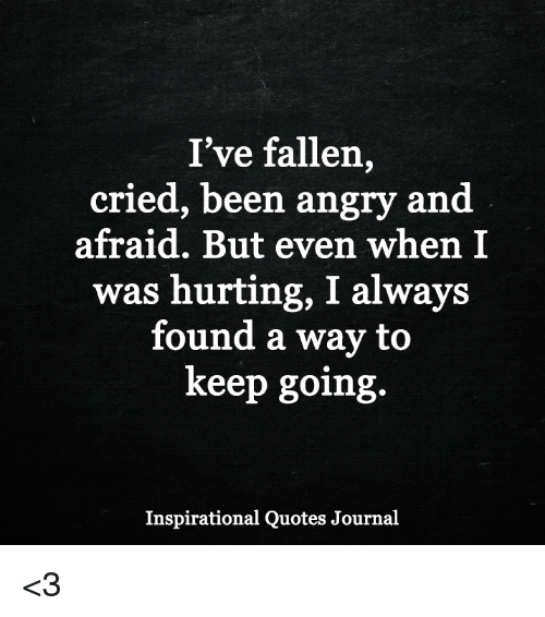 Ive Fallen Cried Been Angry And Afraid But Even When I Was Hurting