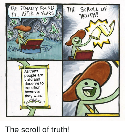 Truth, All, and They: IVE FINALLY FNDTHE SCROLL OF  IT... AFTER 15 YEARS  TRUTH!  1に  All trans  people are  valid and  deserve to  transition  however  they want The scroll of truth!