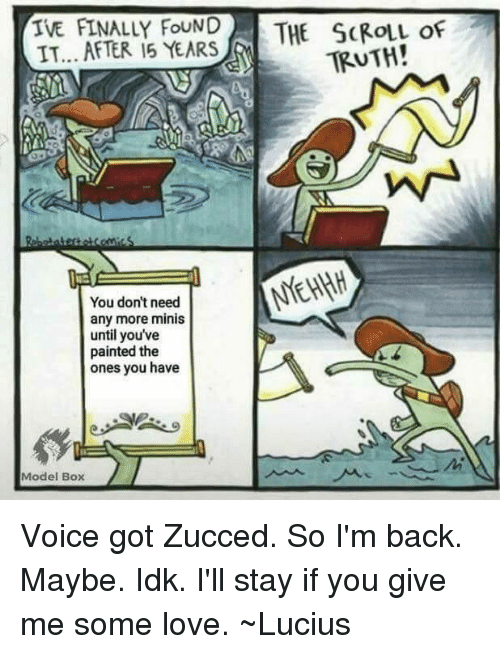 Love, Memes, and Voice: IVE FINALLY FoUND THE SCROLL OF  IT... AFTER 15 YEARS  TRUTH!  You don't need  any more minis  until youve  painted the  ones you have  Model Box Voice got Zucced. So I'm back. Maybe. Idk. I'll stay if you give me some love.  ~Lucius