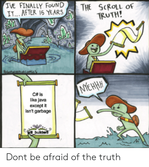 Java, Truth, and Garbage: IVE FINALLY FOUND THE SCROLL of  IT... AFTER 15 YEARS 1RUTH!  C# is  like java  except it  isn't garbage  l build Dont be afraid of the truth