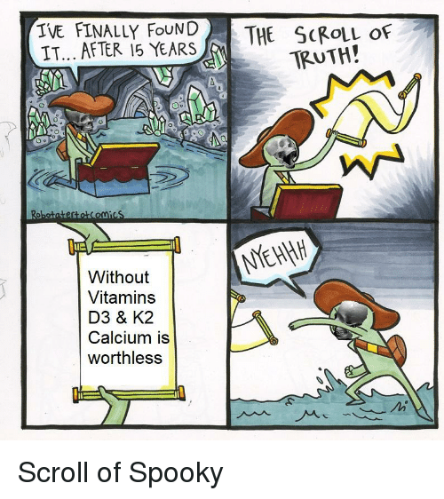 Dank Memes, Spooky, and Truth: IVE FINALLY FoUNDTHE SCROLL oF  IT... AFTER 15 YEARS  TRUTH!  Without  Vitamins  D3 & K2  Calcium is  worthless
