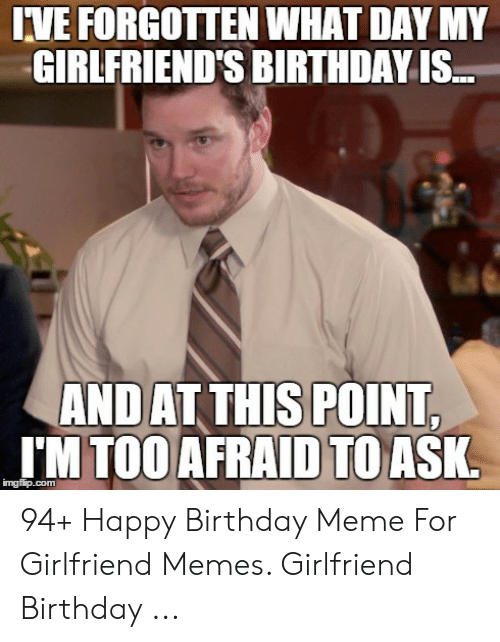 Birthday Meme And Memes IVE FORGOTTEN WHAT DAY MY GIRLFRIENDS BIRTHDAY IS AND