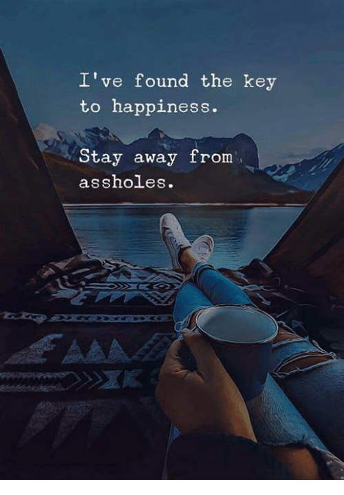 Happiness, Key, and Stay: I've found the key  to happiness.  Stay away from  assholes.