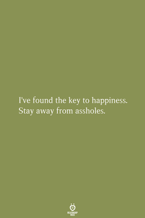 Happiness, Key, and Stay: I've found the key to happiness.  Stay away from assholes.  RELATIONGHIP