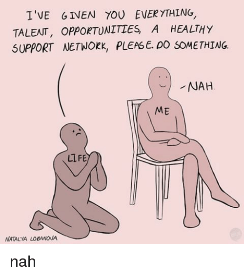 Relatable, Network, and Networking: I'VE GIVEN TOU EVERYTHING,  TALENT, OPPORTUNITIES A HEALTHY  SUPPORT NETWORK, PLEASE. DO SOMETHING.  NAH  ME  LIFE  NATALIA LO6ANOUA nah