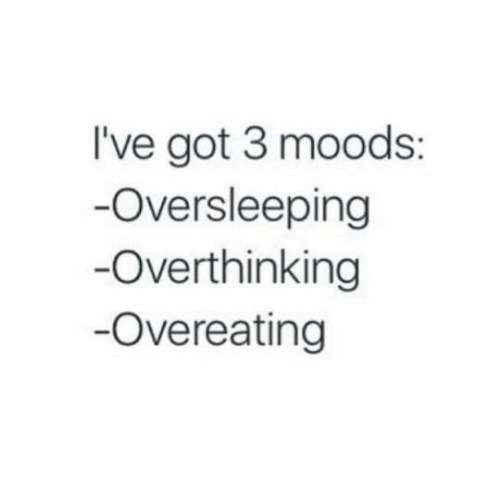 Got, Oversleeping, and Overeating: I've got 3 moods:  Oversleeping  Overthinking  -Overeating