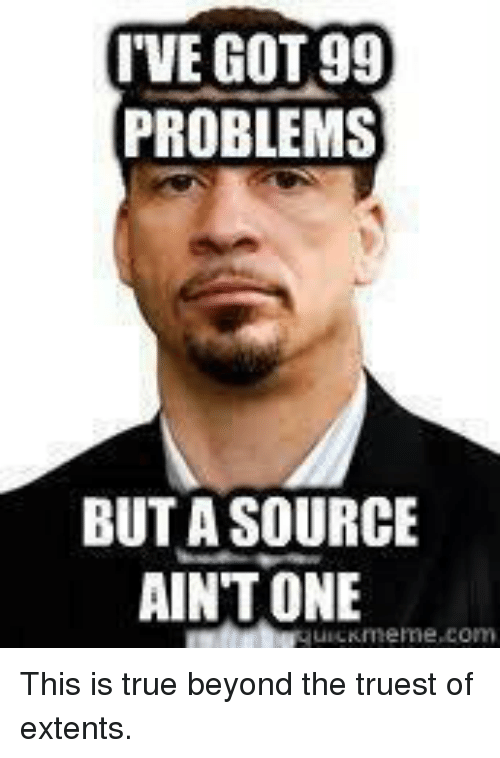 99 Problems, Memes, and 🤖: I'VE GOT 99  PROBLEMS  BUT A SOURCE  AINT ONE This is true beyond the truest of extents.