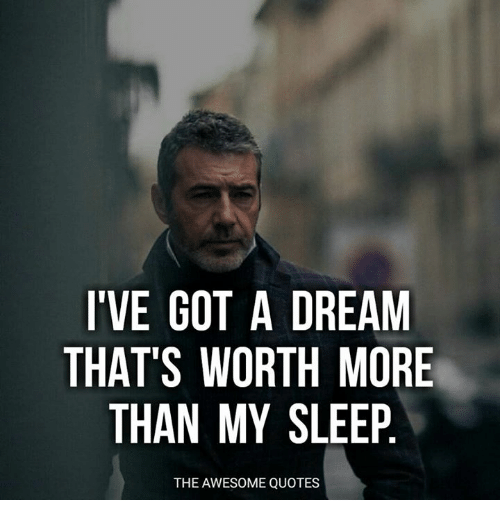 Ive Got A Dream Thats Worth More Than My Sleep The Awesome Quotes