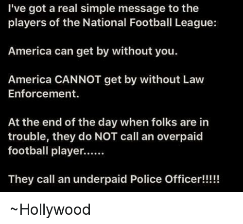 Memes, Police, and Office: I've got a real simple message to the  players of the National Football League:  America can get by without you.  America CANNOT get by without Law  Enforcement.  At the end of the day when folks are in  trouble, they do NOT call an overpaid  football player......  They call an underpaid Police Officer!!!!! ~Hollywood