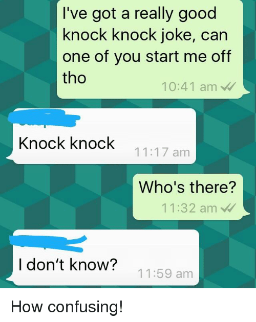 Good, Bad Fake Texts, and How: I've got a really good  knock knock joke, can  one of you start me off  tho  10:41 am  Knock knock  11:17 anm  Who's there?  11  :32 am  I don't know?  11:59 am