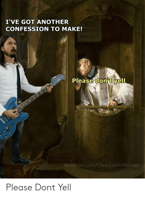 Facebook, facebook.com, and Got: I'VE GOT ANOTHER  CONFESSION TO MAKE!  Please don't yell  facebook.com/ClassicalArtMemes Please Dont Yell