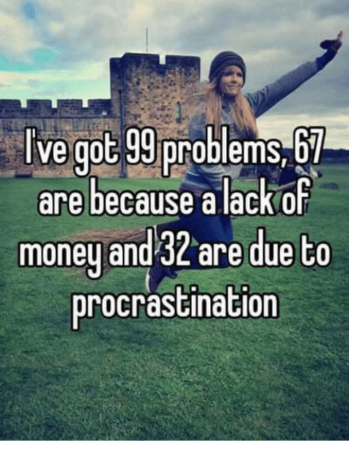 Memes, Money, and Procrastination: Ive got roblems 67 are because a lackof money