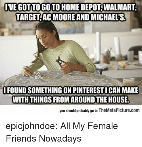 Friends, Target, and Tumblr: IVE GOT TO GO TO HOME DEPOT, WALMART  TARGET AC MOORE AND MICHAEL'S  FOUND SOMETHING ON PINTERESTI CAN MAKE  WITH THINGS FROM AROUND THE HOUSE.  you should probably go to TheMetaPicture.com epicjohndoe:  All My Female Friends Nowadays