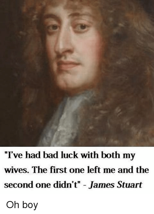 """Classical Art, Bad Luck, and Oh Boy: """"I've had bad luck with both my  wives. The first one left me and the  second one didn't"""" James Stuart Oh boy"""