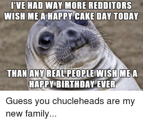 Birthday, Family, and Happy Birthday: I'VE HAD WAY MORE REDDITORS  WISH ME A HAPPY CAKE DAY TODAY  THAN ANY REAL PEOPLEWISH MEe  HAPPY BIRTHDAY EVER Guess you chucleheads are my new family...