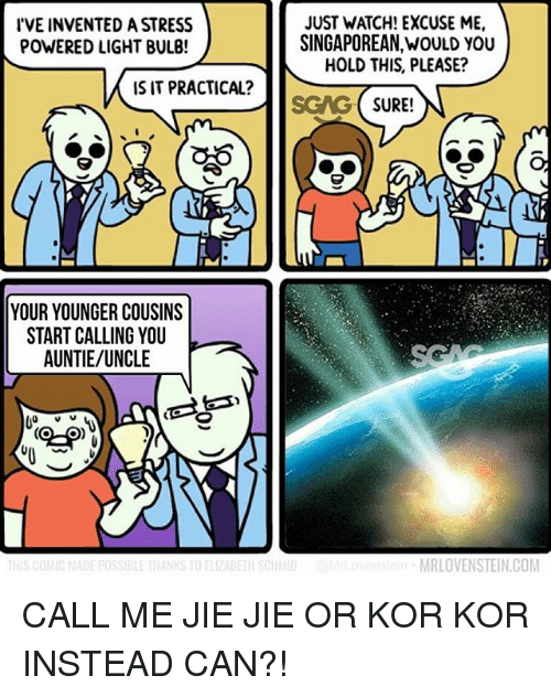 Memes, Watch, and 🤖: IVE INVENTED A STRESS  POWERED LIGHT BULB!  JUST WATCH! EXCUSE ME,  SINGAPOREAN,WOULD YOU  HOLD THIS, PLEASE?  IS IT PRACTICAL?  lSGAG (SURE!  C6  YOUR YOUNGER COUSINS  START CALLING YOU  AUNTIE/UNCLE  MRLOVENSTEIN.COM CALL ME JIE JIE OR KOR KOR INSTEAD CAN?!