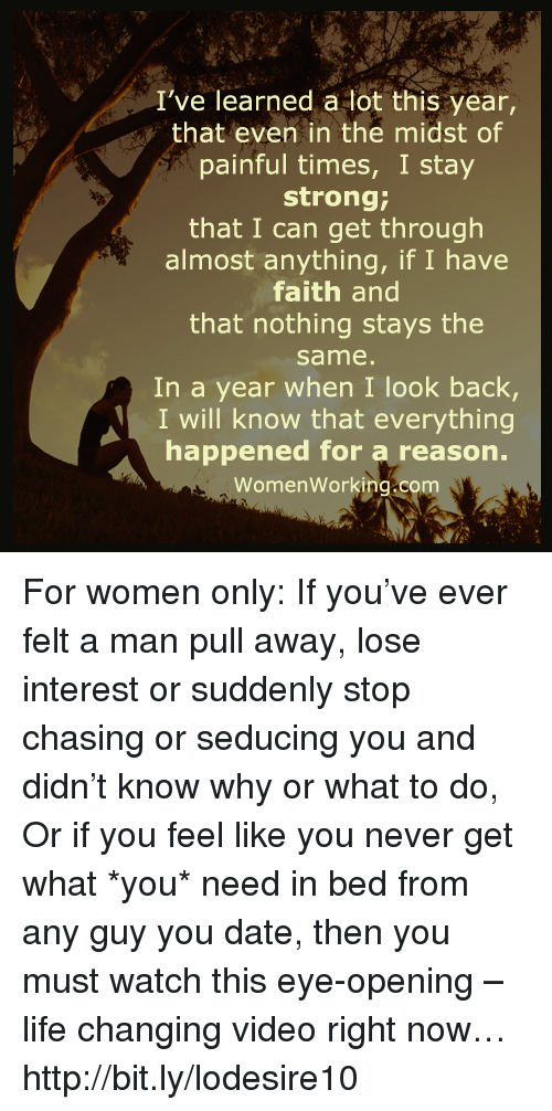 Memes, Chase, and Faith: I've learned a lot this year,  that even in the midst of  painful times, I stay  strong;  that I can get through  almost anything, if I have  faith and  that nothing stays the  same  In a year when I look back,  I will know that everything  happened for a reason.  Women Working.com For women only: If you've ever felt a man pull away, lose interest or suddenly stop chasing or seducing you and didn't know why or what to do, Or if you feel like you never get what *you* need in bed from any guy you date, then you must watch this eye-opening – life changing video right now… http://bit.ly/lodesire10