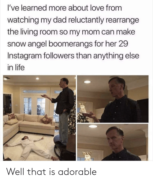 Dad, Instagram, and Life: I've learned more about love from  watching my dad reluctantly rearrange  the living room so my mom can make  snow angel boomerangs for her 29  Instagram followers than anything else  in life Well that is adorable