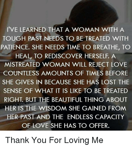 IVE LEARNED THAT A WOMAN WITH A TOUGH PAST NEEDS TO BE TREATED WITH