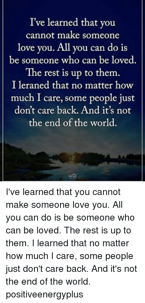 Love, Memes, and World: I've learned that you  cannot make someone  love you. All you can do is  be someone who can be loved.  The rest is up to them.  I leraned that no matter how  much I care, some people just  don't care back. And it's not  the end of the world. I've learned that you cannot make someone love you. All you can do is be someone who can be loved. The rest is up to them. I learned that no matter how much I care, some people just don't care back. And it's not the end of the world. positiveenergyplus