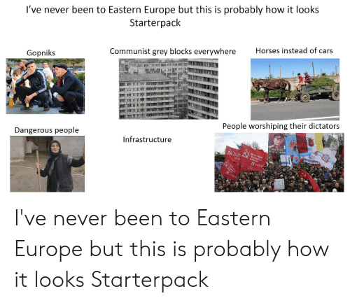 Cars, Horses, and Starter Packs: I've never been to Eastern Europe but this is probably how it looks  Starterpack  Horses instead of cars  Communist grey blocks everywhere  Gopniks  People worshiping their dictators  Dangerous people  ape  Infrastructure  A  Святой  PYCH  150 CIP OPRen  79  79 CH3N  XYHTY I've never been to Eastern Europe but this is probably how it looks Starterpack